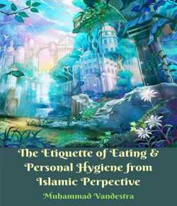 The Etiquette of Eating and Personal Hygiene from Islamic Perpective by Muhammad Vandestra in English