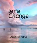Be the Change by Ghanshyam Katriya in English