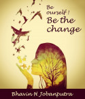 Be Yourself! Be the change by Bhavin H Jobanputra in English