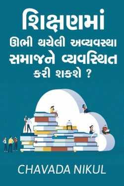 Shikshan ma ubhi thayeli avyavstha samaajne vyavsthit kari shakshe. by CHAVADA NIKUL in Gujarati