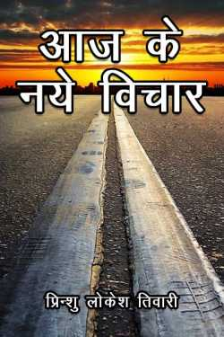 Aaj ke naye vichar by प्रिन्शु लोकेश तिवारी in Hindi