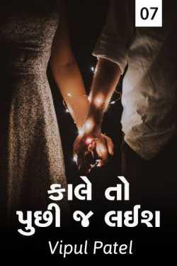 Kale to hu puchhi j lais..! - 7 by Vipul Patel in Gujarati