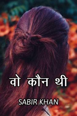 वो कौन थी..  by SABIRKHAN in Hindi
