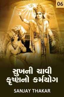 Sanjay C. Thaker દ્વારા સુખની ચાવી કૃષ્ણનો કર્મયોગ - 6 ગુજરાતીમાં