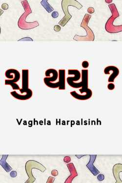 Shu thayu ? by VAGHELA HARPALSINH in Gujarati