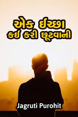 એક ઈચ્છા - કઈ કરી છૂટવાની  દ્વારા jagruti purohit in Gujarati