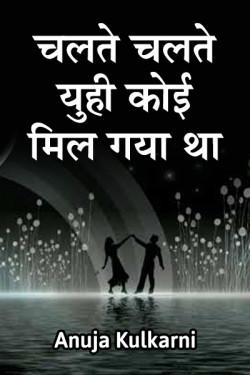 चलते चलते युही कोई मिल गया था  द्वारा Anuja Kulkarni in Marathi