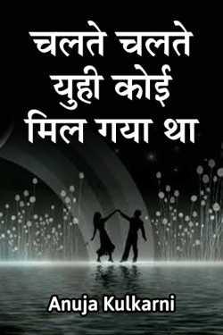Chalte chalte yuhi koi mil gaya tha.. - 1 by Anuja Kulkarni in Marathi