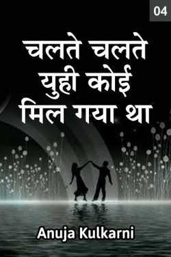 Chalte chalte yuhi koi mil gaya tha..-  4 by Anuja Kulkarni in Marathi