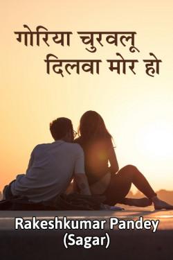 Goriya churvaloo dilvaa mor ho by Rakesh kumar pandey Sagar in Hindi