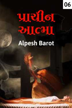 Prachin aatma - 6 by Alpesh Barot in Gujarati