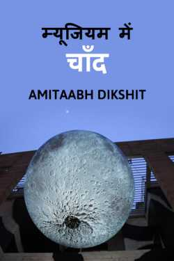 Moon in the museum by amitaabh dikshit in Hindi