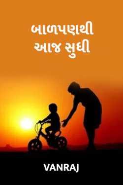 Balpan thi aaj sudhi... by VANRAJ RAJPUT in Gujarati