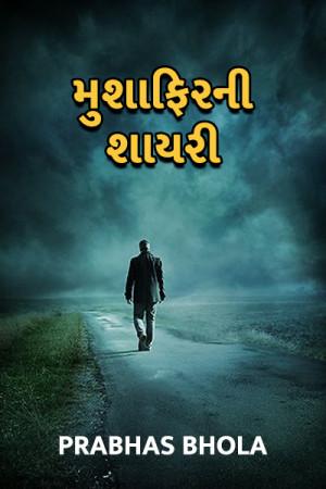 Prabhas Bhola દ્વારા મુશાફિર ની શાયરી ગુજરાતીમાં