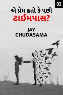 Jay chudasama દ્વારા એ પ્રેમ હતો કે પછી ટાઈમપાસ? - 2 ગુજરાતીમાં