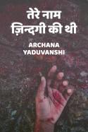 Tere naam zindagi ki thi by Archana Yaduvanshi in Hindi