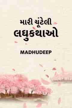 મારી ચૂંટેલી લઘુકથાઓ by Madhudeep in Gujarati