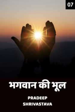 Bhagwan ki Bhool - 7 by Pradeep Shrivastava in Hindi
