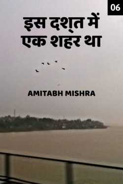 Is Dasht me ek shahar tha - 6 by Amitabh Mishra in Hindi