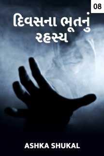 Ashka Shukal દ્વારા દિવસના ભૂત નું રહસ્ય - 8 ગુજરાતીમાં