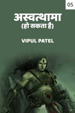 Ashwtthama ho sakta hai - 5 by Vipul Patel in Hindi
