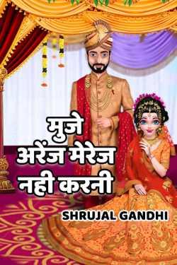 Muje Arrange Marriage Nahi Karni... A Little Unlove to Lovestory by Shrujal Gandhi in Hindi