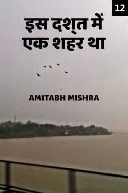 Is Dasht me ek shahar tha - 12 by Amitabh Mishra in Hindi
