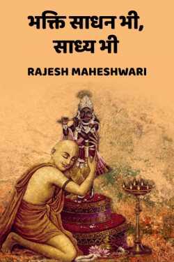 Bhakti sadhan bhi, saadhya bhi by Rajesh Maheshwari in Hindi