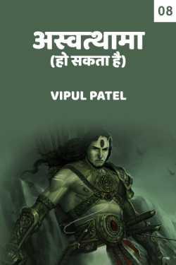 Ashwtthama ho sakta hai - 8 by Vipul Patel in Hindi