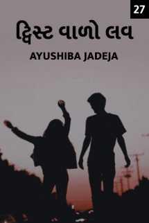 Ayushiba Jadeja દ્વારા ટ્વિસ્ટ વાળો લવ - 27 ગુજરાતીમાં