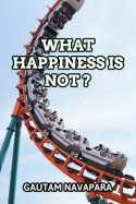 What Happiness Is Not? by Gautam Navapara in English