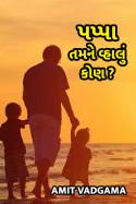 Amit vadgama દ્વારા પપ્પા તમને વ્હાલું કોણ ?? ગુજરાતીમાં