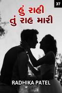 Radhika patel દ્વારા હું રાહી તું રાહ મારી.. - 37 ગુજરાતીમાં