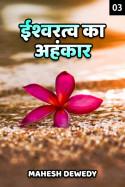 ईश्वरत्व का अहंकार - 3 by Mahesh Dewedy in Hindi