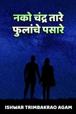 Ishwar Trimbakrao Agam यांनी मराठीत नको चंद्र तारे, फुलांचे पसारे....