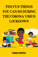 TEN FUN THINGS YOU CAN DO DURING THE CORONA VIRUS LOCKDOWN by Yash Patel in English