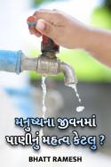 મનુષ્યના જીવન માં પાણીનું મહત્વ કેટલુ ? by Bhatt ramesh in Gujarati
