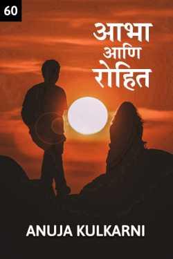 Aabha ani Rohit..60 Shevtacha bhag by Anuja Kulkarni in Marathi
