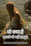 वो क्या है, उसको भी नही मालूम by Devraj Pradeep Verma in Hindi