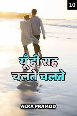 Yun hi raah chalte chalte - 10 by Alka Pramod in Hindi