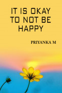 It Is Okay To Not Be Happy... by Priyanka M in English