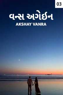 Akshay Vanra દ્વારા વન્સ અગેઇન - 3 - છેલ્લો ભાગ ગુજરાતીમાં