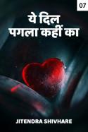 ये दिल पगला कहीं का - 7 by Jitendra Shivhare in Hindi
