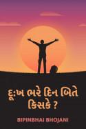 દૂ:ખ ભરે દિન બિતે , કિસકે ? by Bipinbhai Bhojani in Gujarati