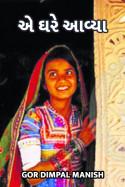 એ ઘરે આવ્યા.... by Gor Dimpal Manish in Gujarati